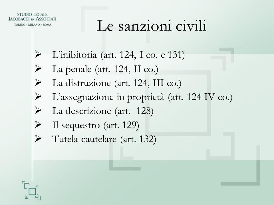 Le sanzioni civili Linibitoria (art. 124, I co. e 131) La penale (art. 124, II co.) La distruzione (art. 124, III co.) Lassegnazione in proprietà (art