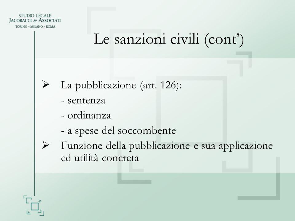 Le sanzioni civili (cont) La pubblicazione (art. 126): - sentenza - ordinanza - a spese del soccombente Funzione della pubblicazione e sua applicazion