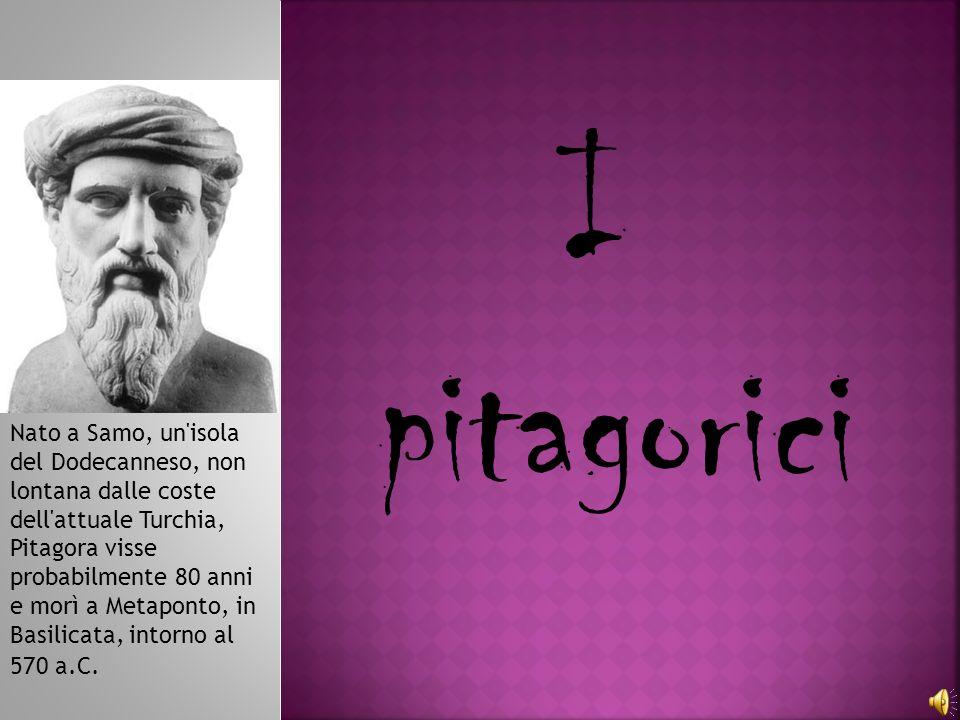 I pitagorici Nato a Samo, un'isola del Dodecanneso, non lontana dalle coste dell'attuale Turchia, Pitagora visse probabilmente 80 anni e morì a Metapo