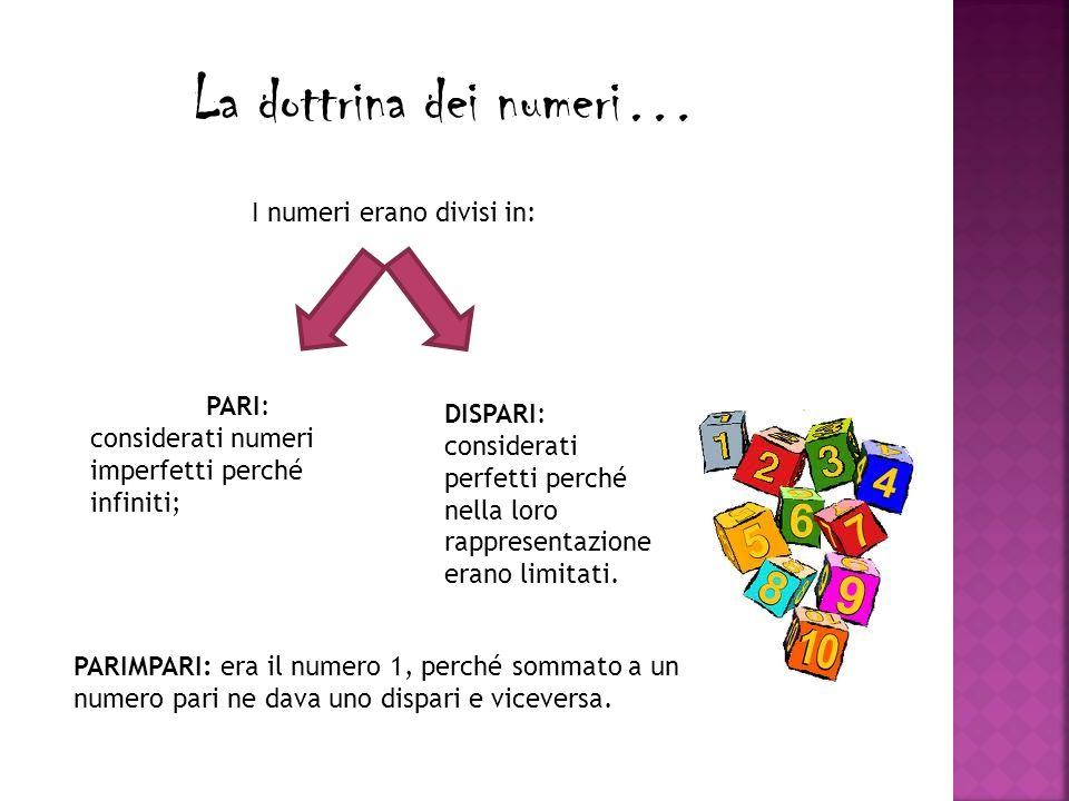 La dottrina dei numeri… I numeri erano divisi in: PARI: considerati numeri imperfetti perché infiniti; DISPARI: considerati perfetti perché nella loro