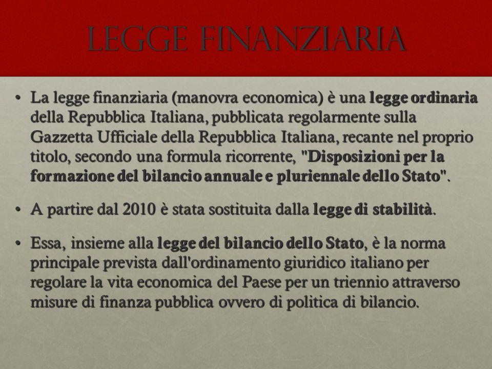 LEGGE FINANZIARIA La legge finanziaria (manovra economica) è una legge ordinaria della Repubblica Italiana, pubblicata regolarmente sulla Gazzetta Uff