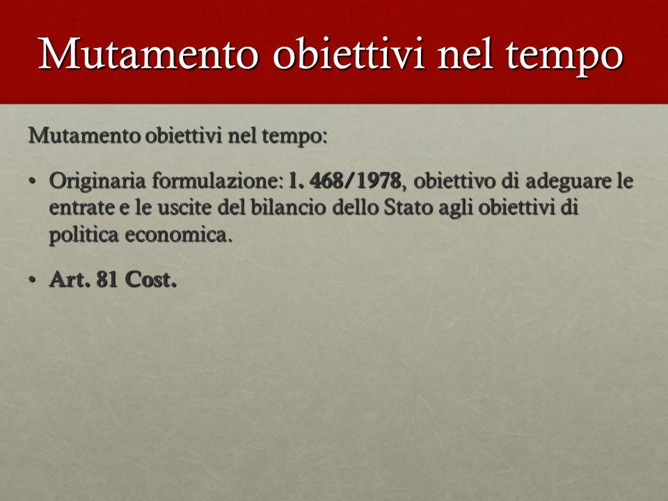Mutamento obiettivi nel tempo Mutamento obiettivi nel tempo: Originaria formulazione: l. 468/1978, obiettivo di adeguare le entrate e le uscite del bi