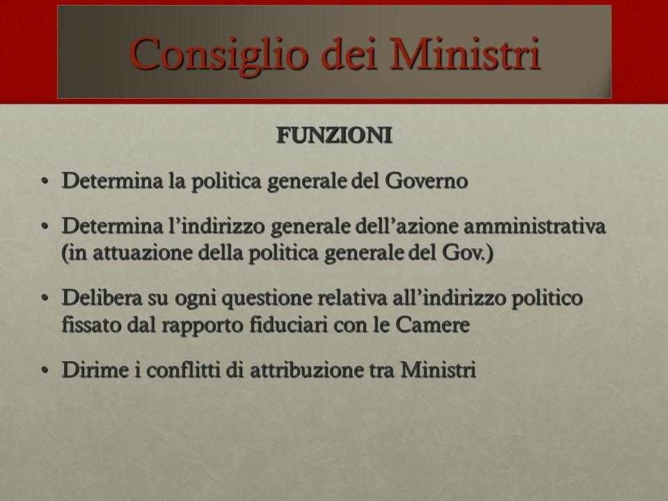 Consiglio dei Ministri FUNZIONI Determina la politica generale del GovernoDetermina la politica generale del Governo Determina lindirizzo generale del