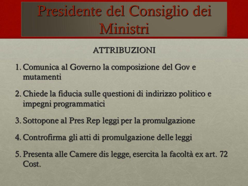 Presidente del Consiglio dei Ministri ATTRIBUZIONI 1.Comunica al Governo la composizione del Gov e mutamenti 2.Chiede la fiducia sulle questioni di in