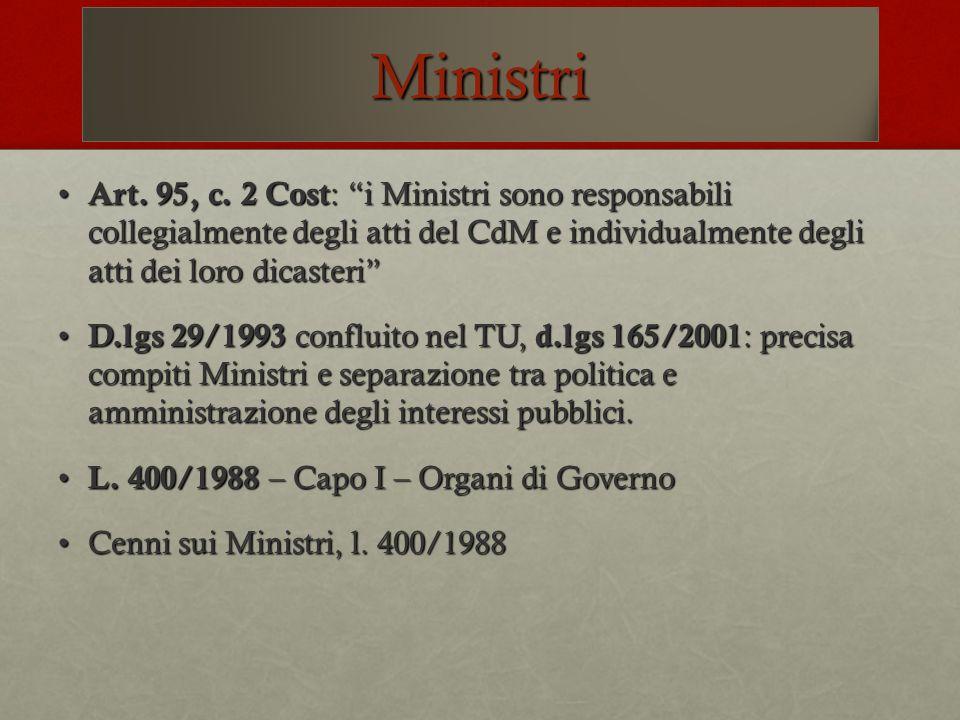 Ministri Art. 95, c. 2 Cost : i Ministri sono responsabili collegialmente degli atti del CdM e individualmente degli atti dei loro dicasteri Art. 95,