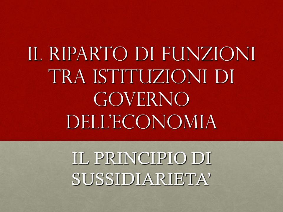 Il riparto di funzioni tra istituzioni di governo delleconomia IL PRINCIPIO DI SUSSIDIARIETA