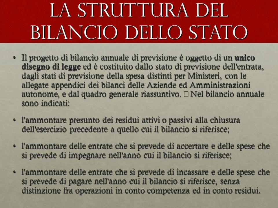 La struttura del Bilancio dello Stato Il progetto di bilancio annuale di previsione è oggetto di un unico disegno di legge ed è costituito dallo stato