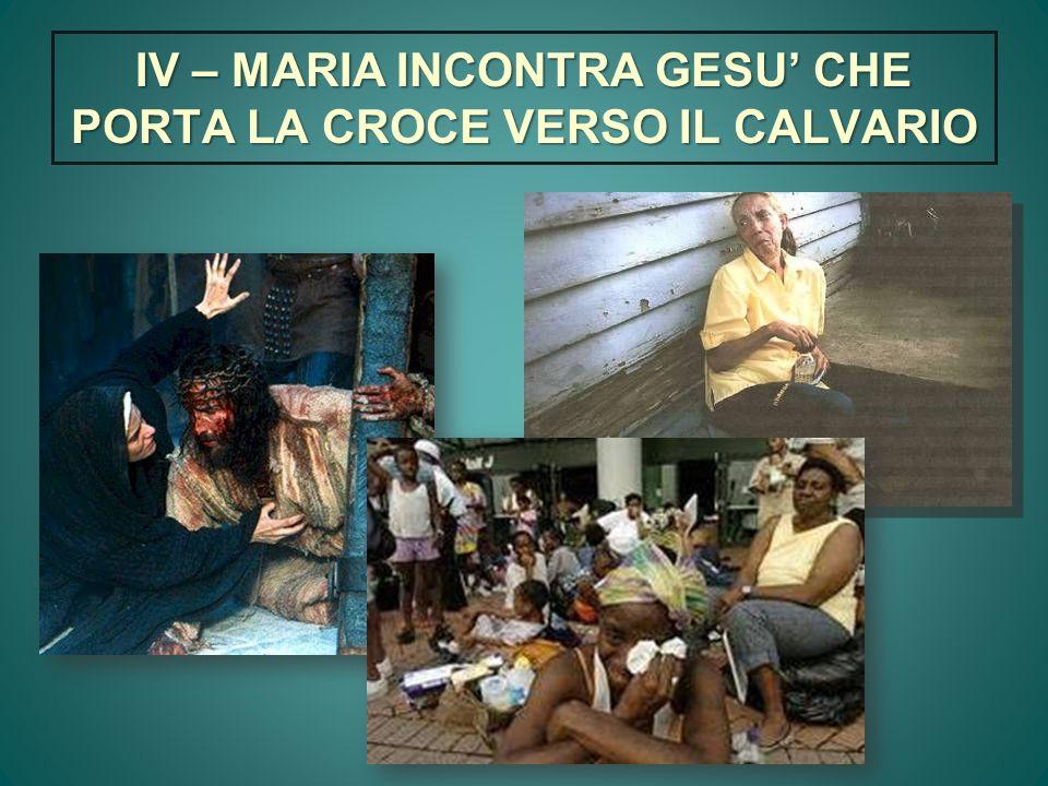 IV – MARIA INCONTRA GESU CHE PORTA LA CROCE VERSO IL CALVARIO