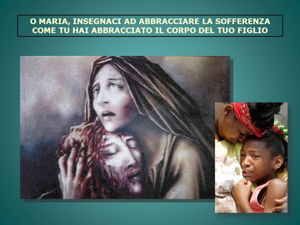 O MARIA, INSEGNACI AD ABBRACCIARE LA SOFFERENZA COME TU HAI ABBRACCIATO IL CORPO DEL TUO FIGLIO