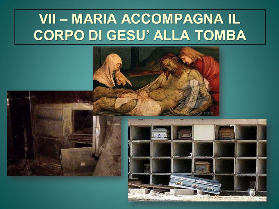 VII – MARIA ACCOMPAGNA IL CORPO DI GESU ALLA TOMBA