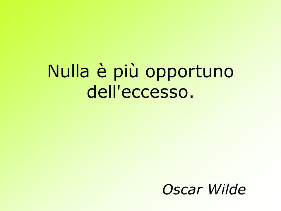 Nulla è più opportuno dell'eccesso. Oscar Wilde