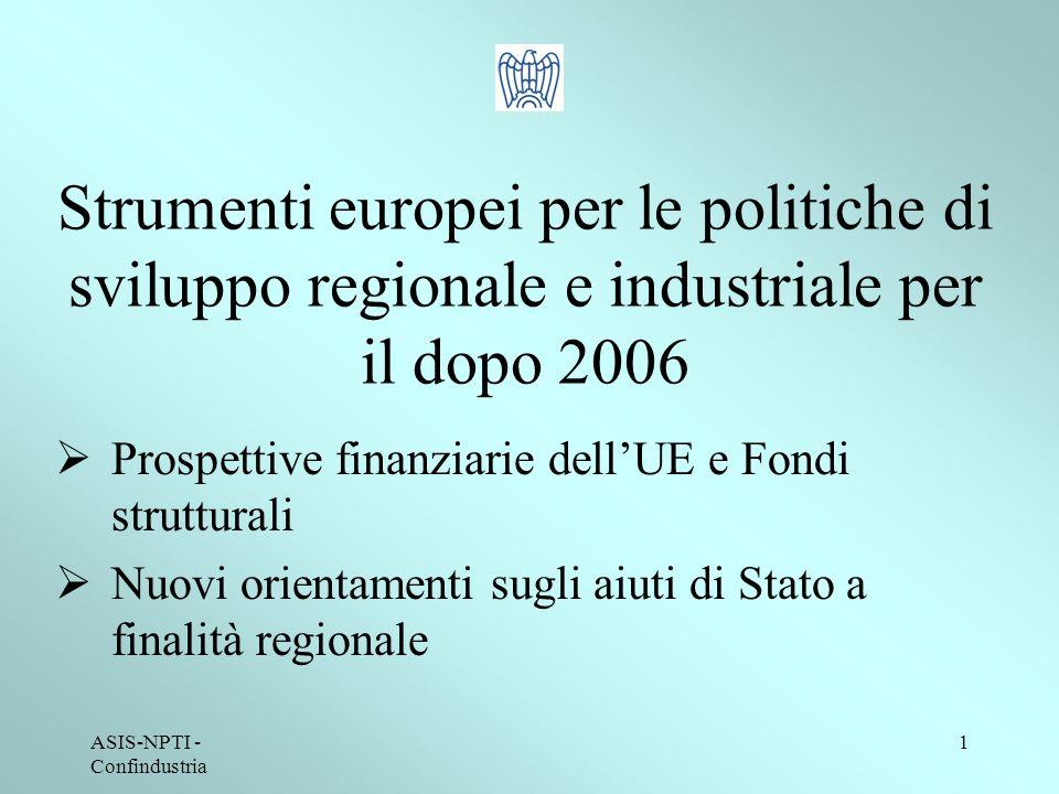 ASIS-NPTI - Confindustria 1 Strumenti europei per le politiche di sviluppo regionale e industriale per il dopo 2006 Prospettive finanziarie dellUE e Fondi strutturali Nuovi orientamenti sugli aiuti di Stato a finalità regionale