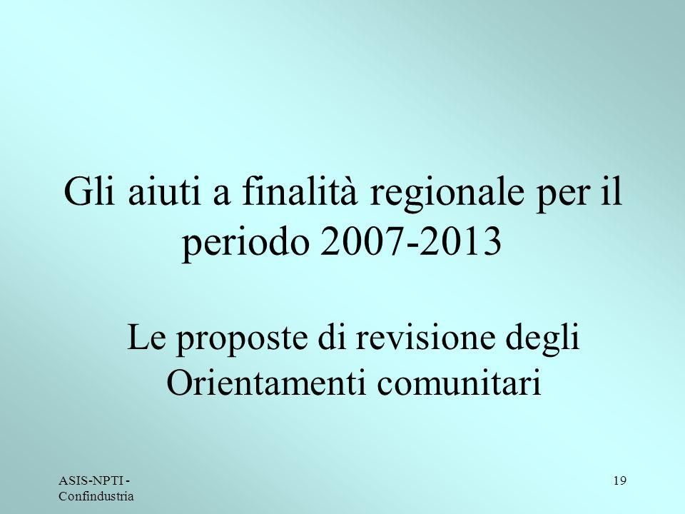 ASIS-NPTI - Confindustria 19 Gli aiuti a finalità regionale per il periodo 2007-2013 Le proposte di revisione degli Orientamenti comunitari