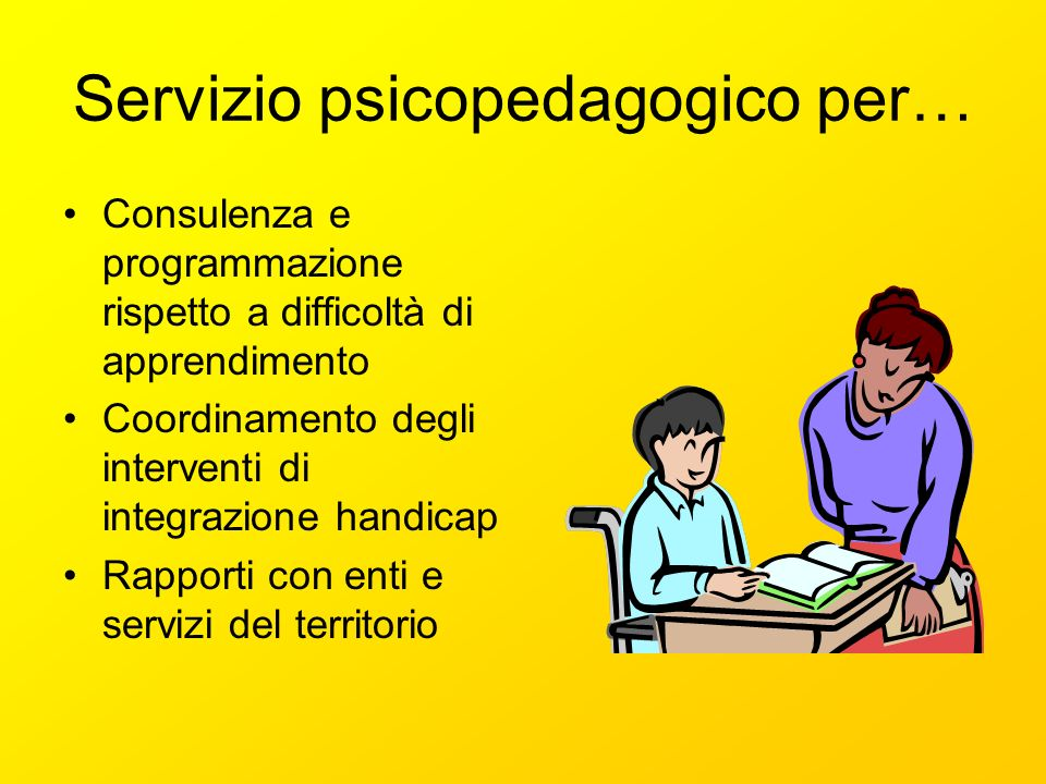 Servizio psicopedagogico per… Consulenza e programmazione rispetto a difficoltà di apprendimento Coordinamento degli interventi di integrazione handicap Rapporti con enti e servizi del territorio