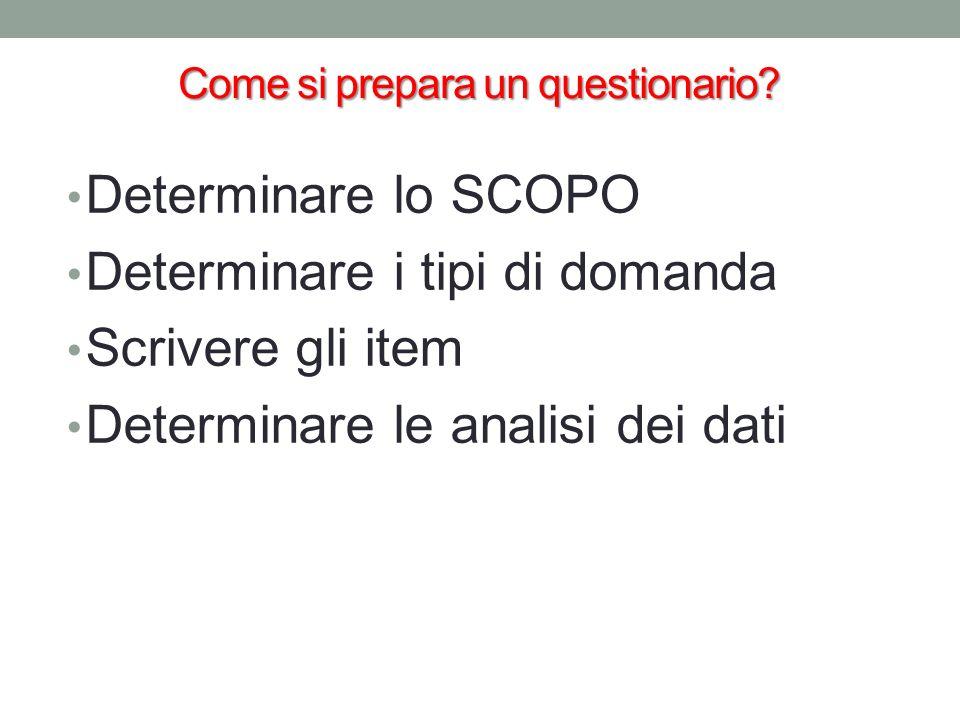 Come si prepara un questionario? Determinare lo SCOPO Determinare i tipi di domanda Scrivere gli item Determinare le analisi dei dati