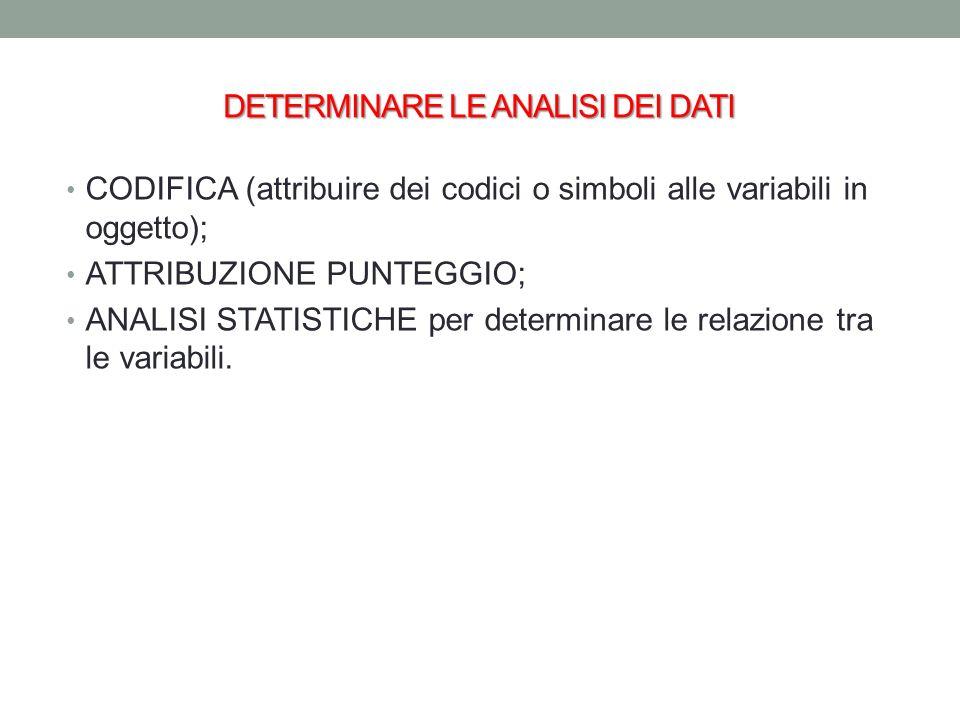 DETERMINARE LE ANALISI DEI DATI CODIFICA (attribuire dei codici o simboli alle variabili in oggetto); ATTRIBUZIONE PUNTEGGIO; ANALISI STATISTICHE per determinare le relazione tra le variabili.