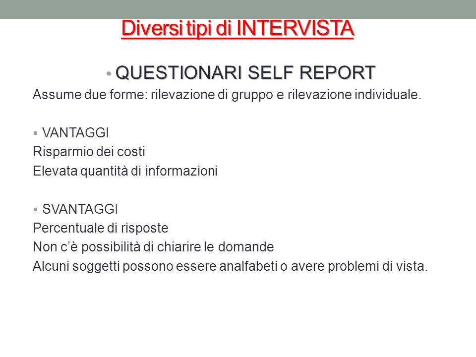 Diversi tipi di INTERVISTA QUESTIONARI SELF REPORT QUESTIONARI SELF REPORT Assume due forme: rilevazione di gruppo e rilevazione individuale. VANTAGGI