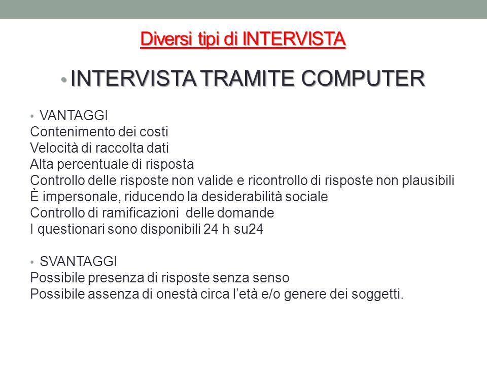 Diversi tipi di INTERVISTA INTERVISTA TRAMITE COMPUTER INTERVISTA TRAMITE COMPUTER VANTAGGI Contenimento dei costi Velocità di raccolta dati Alta perc