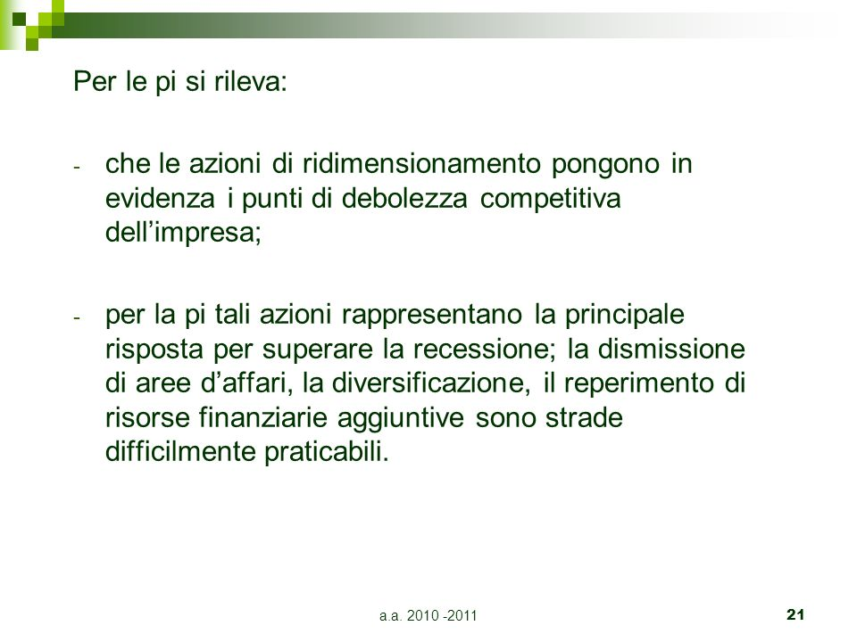 a.a. 2010 -201121 Per le pi si rileva: - che le azioni di ridimensionamento pongono in evidenza i punti di debolezza competitiva dellimpresa; - per la