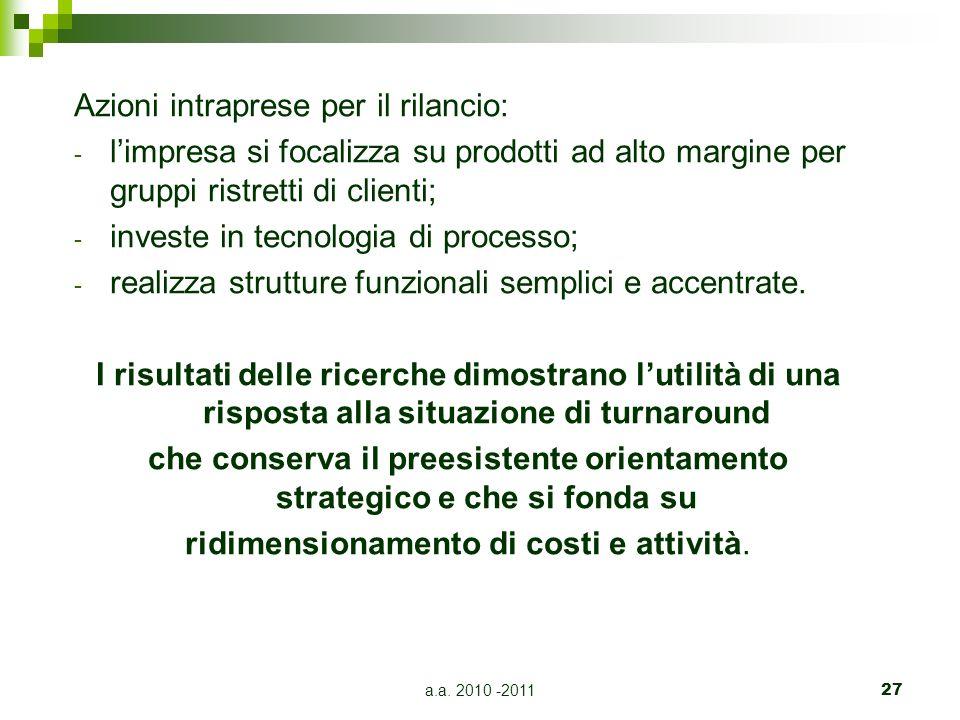 a.a. 2010 -201127 Azioni intraprese per il rilancio: - limpresa si focalizza su prodotti ad alto margine per gruppi ristretti di clienti; - investe in