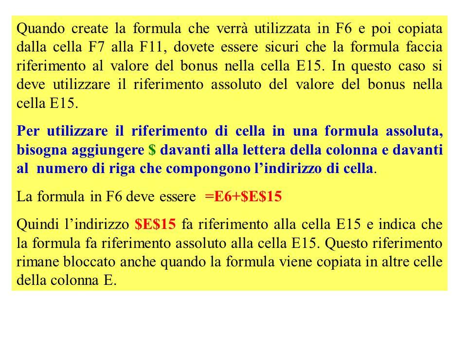 Quando create la formula che verrà utilizzata in F6 e poi copiata dalla cella F7 alla F11, dovete essere sicuri che la formula faccia riferimento al valore del bonus nella cella E15.