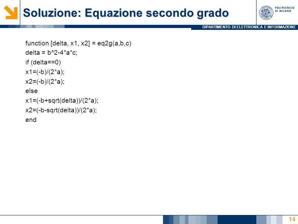 DIPARTIMENTO DI ELETTRONICA E INFORMAZIONE Soluzione: Equazione secondo grado function [delta, x1, x2] = eq2g(a,b,c) delta = b^2-4*a*c; if (delta==0) x1=(-b)/(2*a); x2=(-b)/(2*a); else x1=(-b+sqrt(delta))/(2*a); x2=(-b-sqrt(delta))/(2*a); end 14