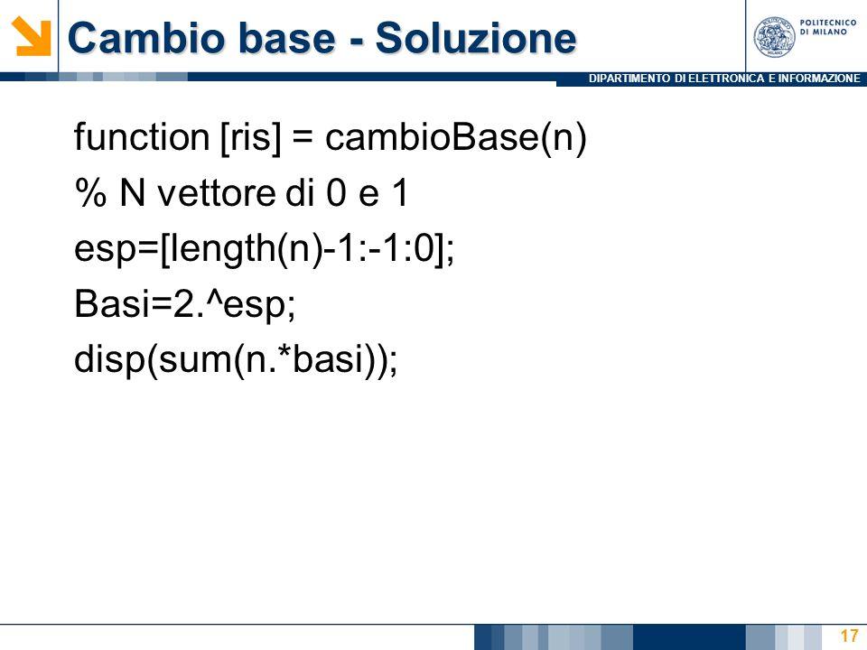DIPARTIMENTO DI ELETTRONICA E INFORMAZIONE Cambio base - Soluzione 17 function [ris] = cambioBase(n) % N vettore di 0 e 1 esp=[length(n)-1:-1:0]; Basi=2.^esp; disp(sum(n.*basi));