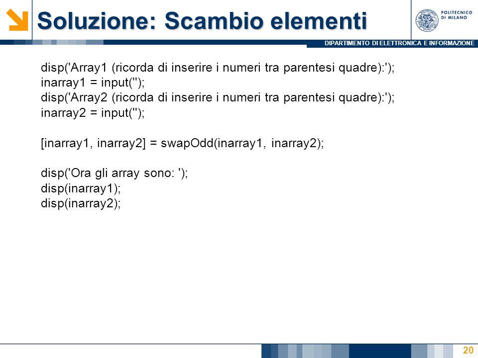 DIPARTIMENTO DI ELETTRONICA E INFORMAZIONE Soluzione: Scambio elementi disp( Array1 (ricorda di inserire i numeri tra parentesi quadre): ); inarray1 = input( ); disp( Array2 (ricorda di inserire i numeri tra parentesi quadre): ); inarray2 = input( ); [inarray1, inarray2] = swapOdd(inarray1, inarray2); disp( Ora gli array sono: ); disp(inarray1); disp(inarray2); 20