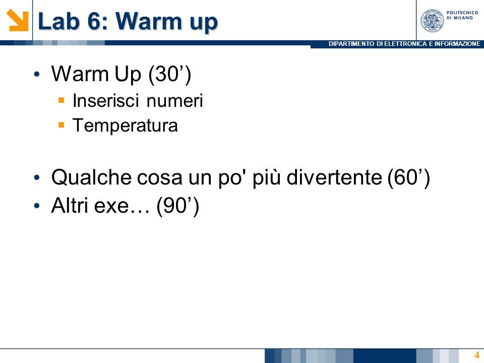 DIPARTIMENTO DI ELETTRONICA E INFORMAZIONE Lab 6: Warm up Warm Up (30) Inserisci numeri Temperatura Qualche cosa un po più divertente (60) Altri exe… (90) 4