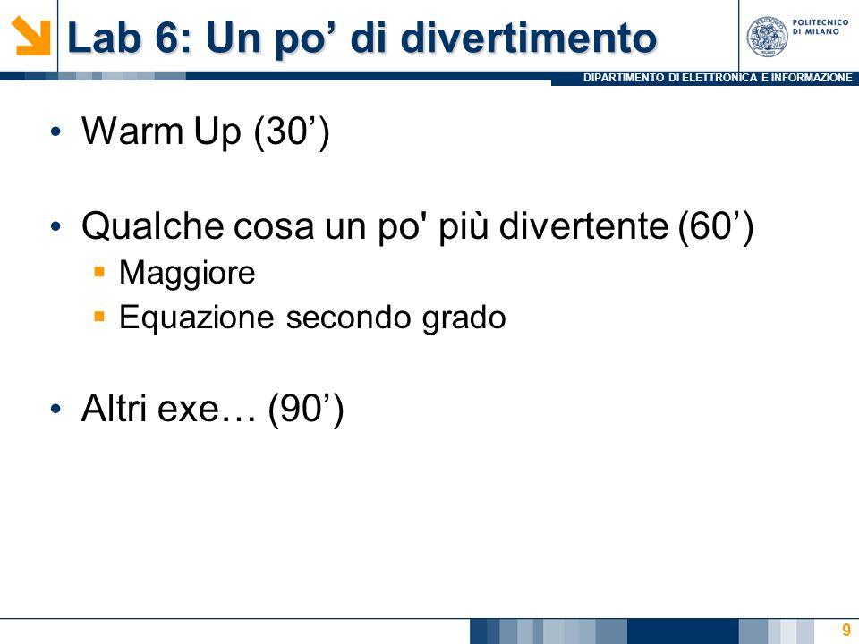 DIPARTIMENTO DI ELETTRONICA E INFORMAZIONE Lab 6: Un po di divertimento Warm Up (30) Qualche cosa un po più divertente (60) Maggiore Equazione secondo grado Altri exe… (90) 9