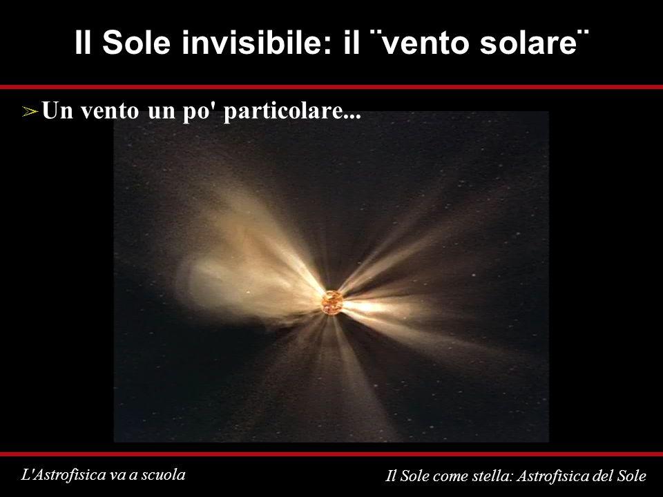 L'Astrofisica va a scuola Il Sole come stella: Astrofisica del Sole Il Sole invisibile: il ¨vento solare¨ Un vento un po' particolare...