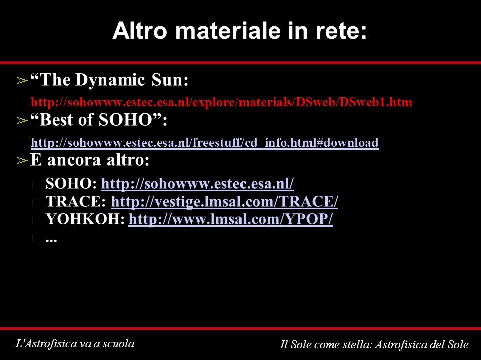 L Astrofisica va a scuola Il Sole come stella: Astrofisica del Sole Altro materiale in rete: The Dynamic Sun: http://sohowww.estec.esa.nl/explore/materials/DSweb/DSweb1.htm Best of SOHO: http://sohowww.estec.esa.nl/freestuff/cd_info.html#download E ancora altro: SOHO: http://sohowww.estec.esa.nl/http://sohowww.estec.esa.nl/ TRACE: http://vestige.lmsal.com/TRACE/http://vestige.lmsal.com/TRACE/ YOHKOH: http://www.lmsal.com/YPOP/http://www.lmsal.com/YPOP/...