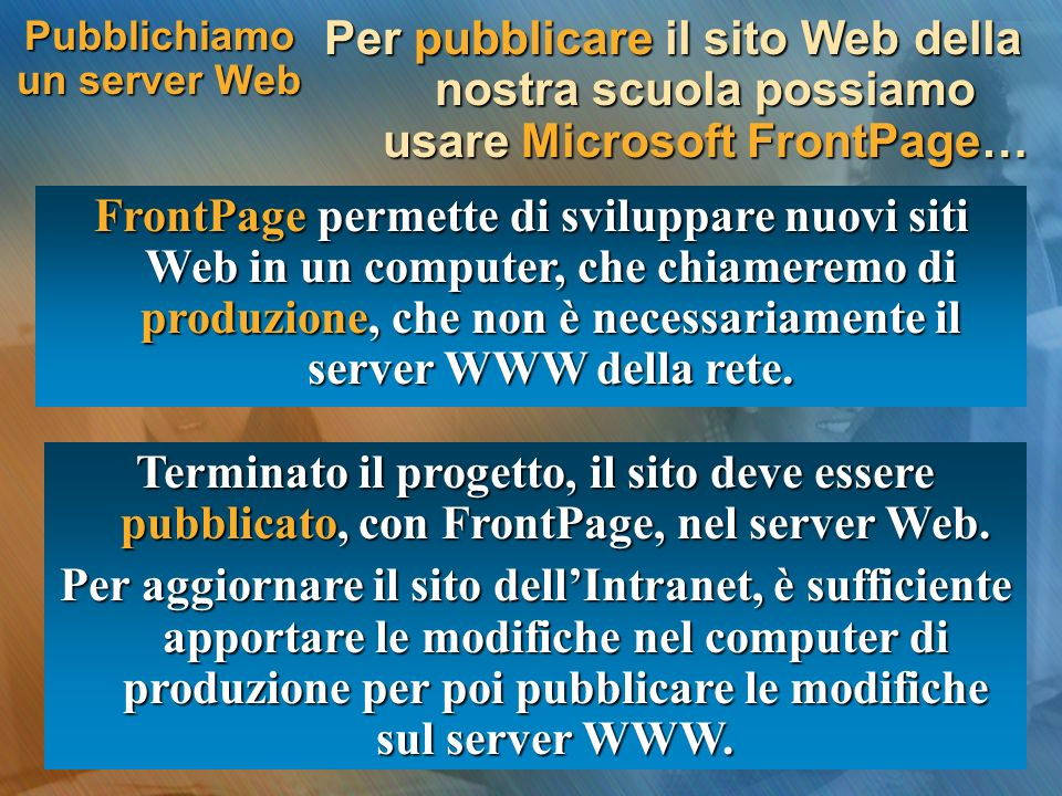 Pubblichiamo un server Web Per pubblicare il sito Web della nostra scuola possiamo usare Microsoft FrontPage… FrontPage permette di sviluppare nuovi siti Web in un computer, che chiameremo di produzione, che non è necessariamente il server WWW della rete.