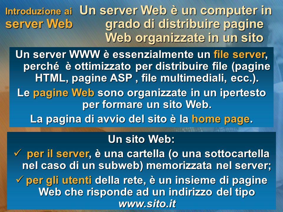 Introduzione ai server Web Un server Web è un computer in grado di distribuire pagine Web organizzate in un sito Un server WWW è essenzialmente un file server, perché è ottimizzato per distribuire file (pagine HTML, pagine ASP, file multimediali, ecc.).