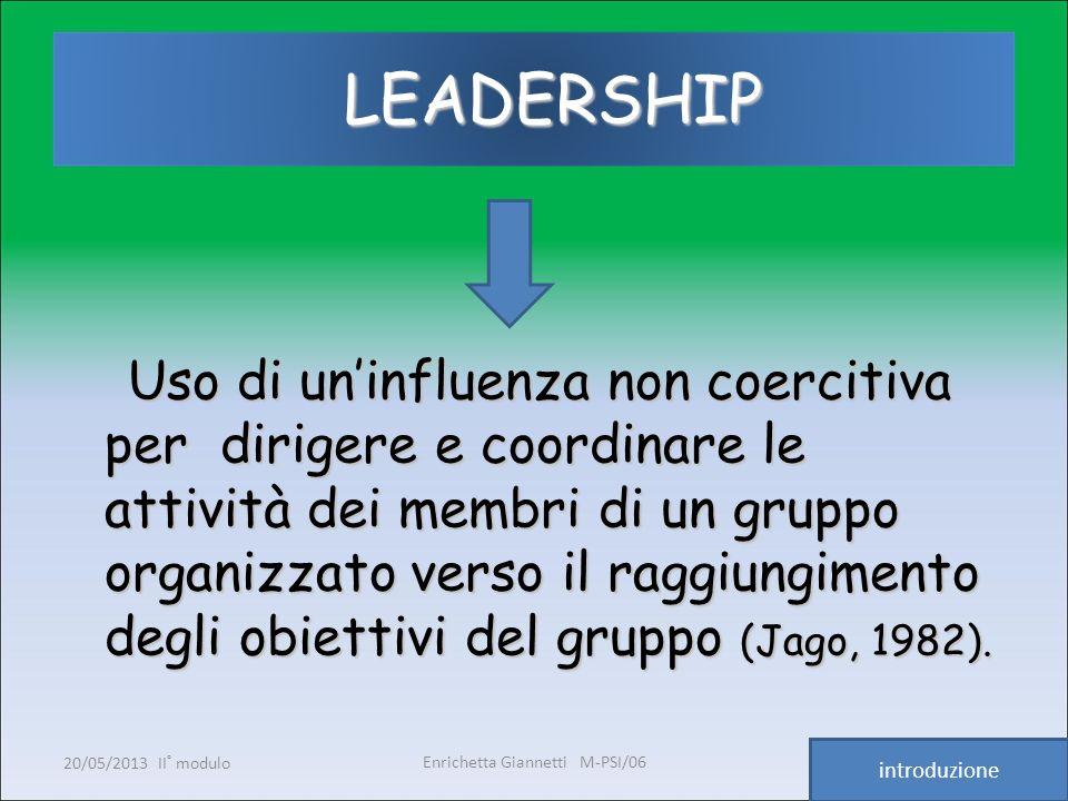 Enrichetta Giannetti M-PSI/06 20/05/2013 II° modulo5 LEADERSHIP LEADERSHIP Uso di uninfluenza non coercitiva per dirigere e coordinare le attività dei