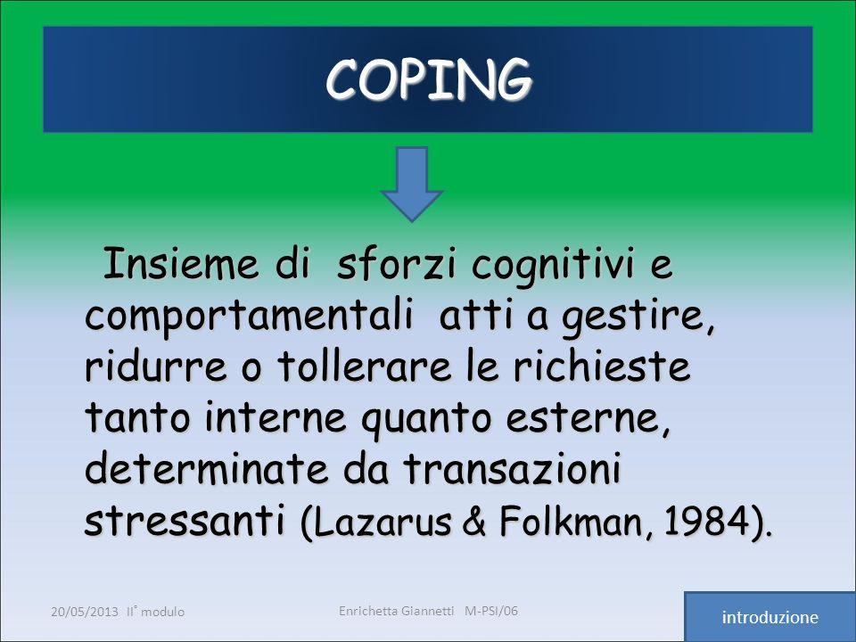 Enrichetta Giannetti M-PSI/06 20/05/2013 II° modulo8 COPING Insieme di sforzi cognitivi e comportamentali atti a gestire, ridurre o tollerare le richi