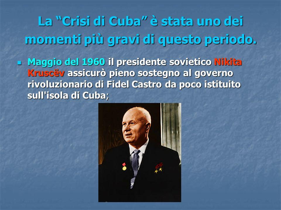 La Crisi di Cuba è stata uno dei momenti più gravi di questo periodo. Maggio del 1960 il presidente sovietico Nikita Kruscëv assicurò pieno sostegno a