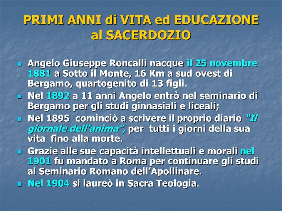 PRIMI ANNI di VITA ed EDUCAZIONE al SACERDOZIO Angelo Giuseppe Roncalli nacque il 25 novembre 1881 a Sotto il Monte, 16 Km a sud ovest di Bergamo, qua