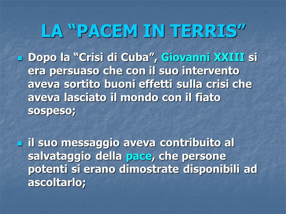 LA PACEM IN TERRIS Dopo la Crisi di Cuba, Giovanni XXIII si era persuaso che con il suo intervento aveva sortito buoni effetti sulla crisi che aveva l