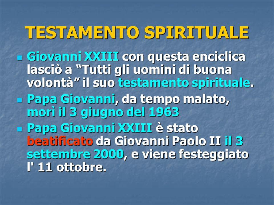 TESTAMENTO SPIRITUALE Giovanni XXIII con questa enciclica lasciò a Tutti gli uomini di buona volontà il suo testamento spirituale. Giovanni XXIII con