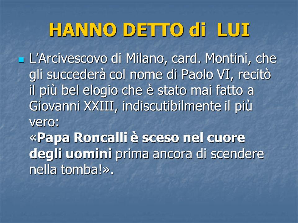 HANNO DETTO di LUI LArcivescovo di Milano, card. Montini, che gli succederà col nome di Paolo VI, recitò il più bel elogio che è stato mai fatto a Gio
