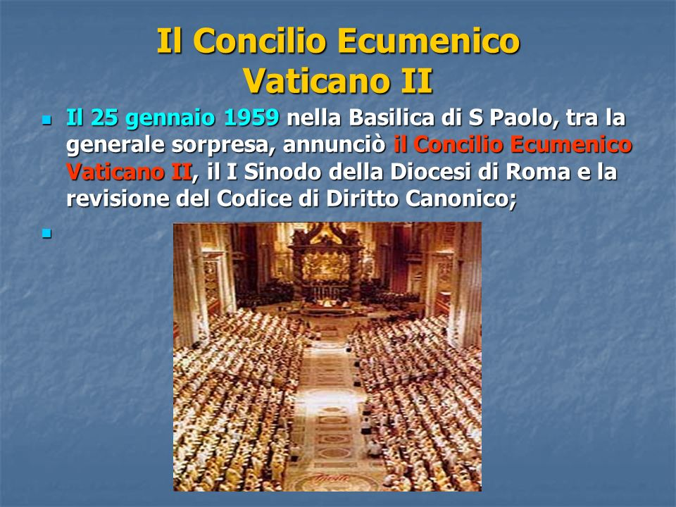 Il Concilio Ecumenico Vaticano II Il 25 gennaio 1959 nella Basilica di S Paolo, tra la generale sorpresa, annunciò il Concilio Ecumenico Vaticano II,