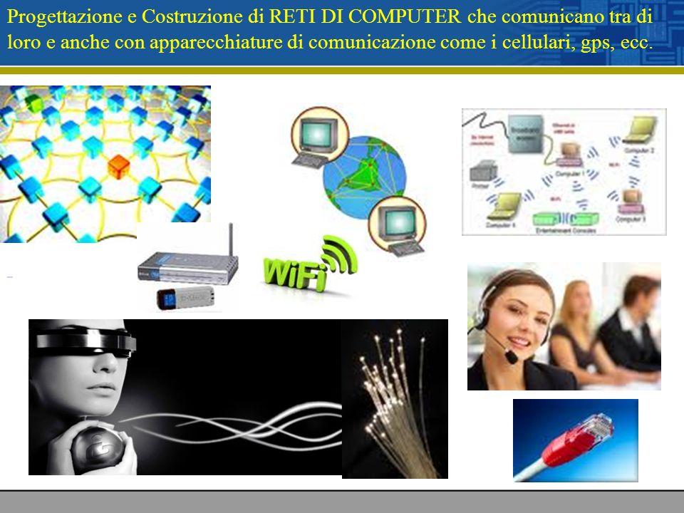 Progettazione e Costruzione di RETI DI COMPUTER che comunicano tra di loro e anche con apparecchiature di comunicazione come i cellulari, gps, ecc.