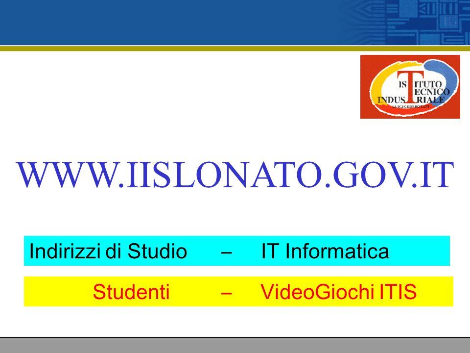 WWW.IISLONATO.GOV.IT Indirizzi di Studio – IT Informatica Studenti – VideoGiochi ITIS
