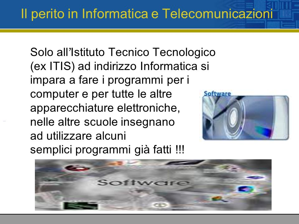 Il perito in Informatica e Telecomunicazioni Solo all Istituto Tecnico Tecnologico (ex ITIS) ad indirizzo Informatica si impara a fare i programmi per