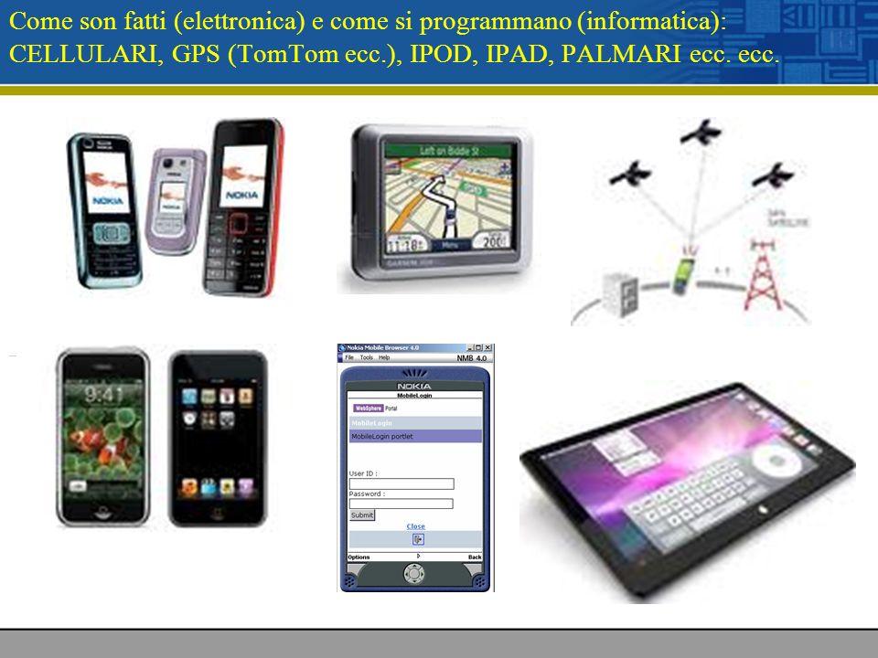 Come son fatti (elettronica) e come si programmano (informatica): CELLULARI, GPS (TomTom ecc.), IPOD, IPAD, PALMARI ecc. ecc.
