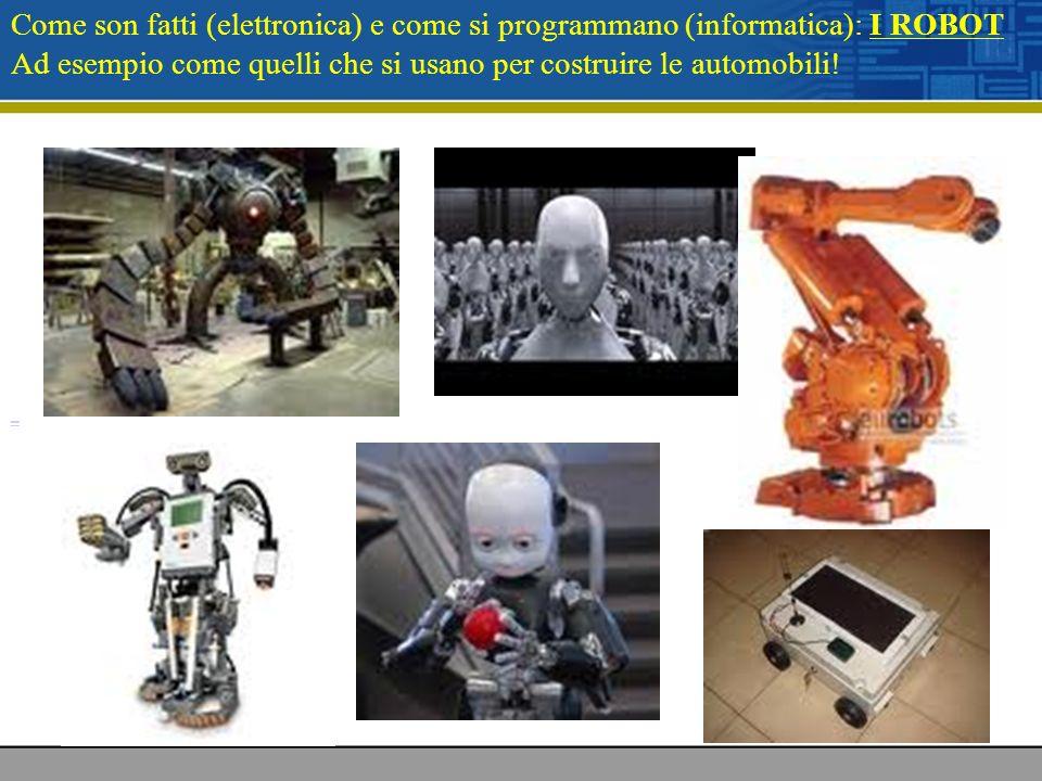 Come son fatti (elettronica) e come si programmano (informatica): I ROBOT Ad esempio come quelli che si usano per costruire le automobili!