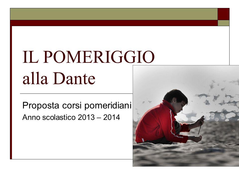 IL POMERIGGIO alla Dante Proposta corsi pomeridiani Anno scolastico 2013 – 2014