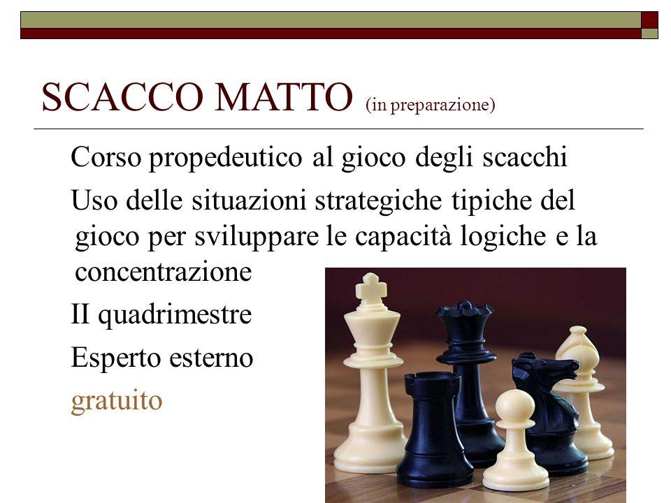 SCACCO MATTO (in preparazione) Corso propedeutico al gioco degli scacchi Uso delle situazioni strategiche tipiche del gioco per sviluppare le capacità logiche e la concentrazione II quadrimestre Esperto esterno gratuito
