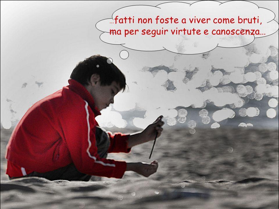 … fatti non foste a viver come bruti, ma per seguir virtute e canoscenza…